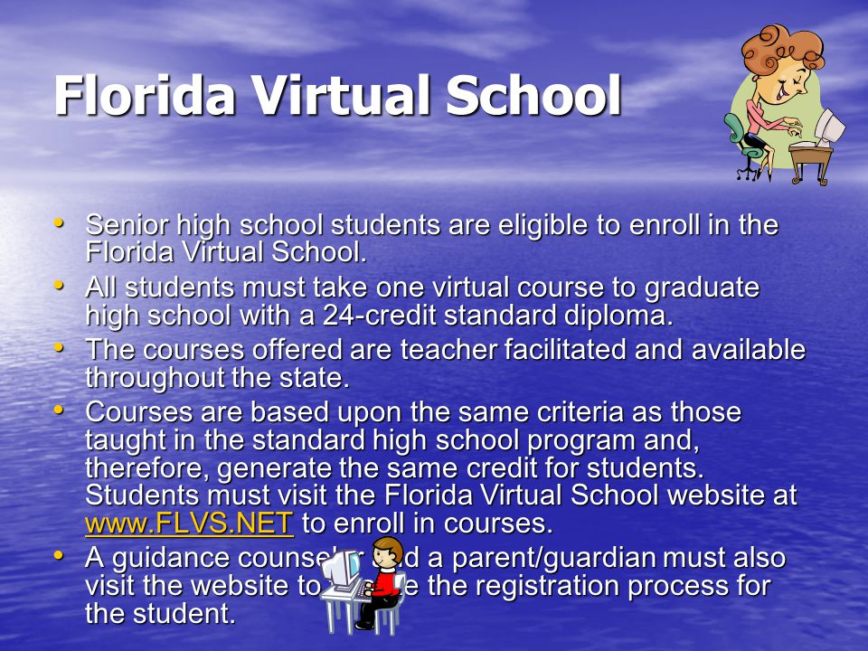 Florida Virtual School Senior high school students are eligible to enroll in the Florida Virtual School.