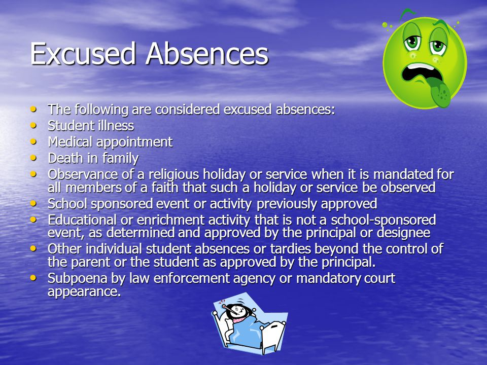 Excused Absences The following are considered excused absences: The following are considered excused absences: Student illness Student illness Medical appointment Medical appointment Death in family Death in family Observance of a religious holiday or service when it is mandated for all members of a faith that such a holiday or service be observed Observance of a religious holiday or service when it is mandated for all members of a faith that such a holiday or service be observed School sponsored event or activity previously approved School sponsored event or activity previously approved Educational or enrichment activity that is not a school-sponsored event, as determined and approved by the principal or designee Educational or enrichment activity that is not a school-sponsored event, as determined and approved by the principal or designee Other individual student absences or tardies beyond the control of the parent or the student as approved by the principal.