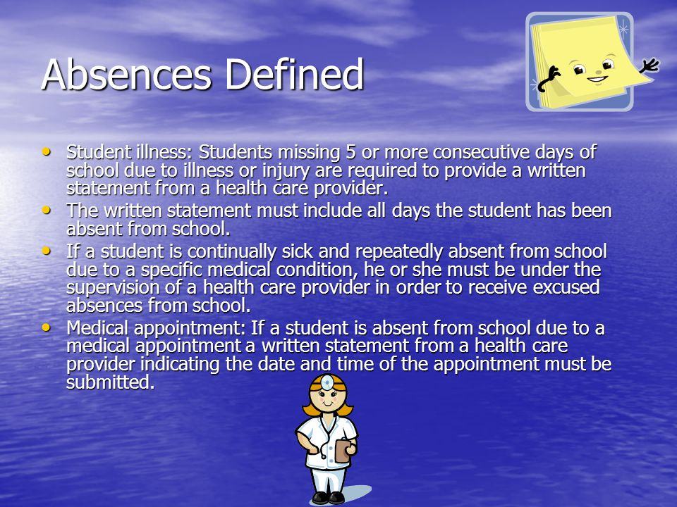 Absences Defined Student illness: Students missing 5 or more consecutive days of school due to illness or injury are required to provide a written sta