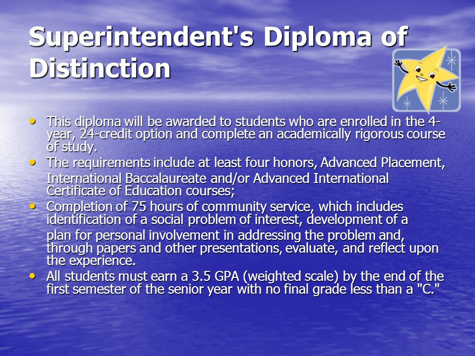 Superintendent s Diploma of Distinction This diploma will be awarded to students who are enrolled in the 4- year, 24-credit option and complete an academically rigorous course of study.