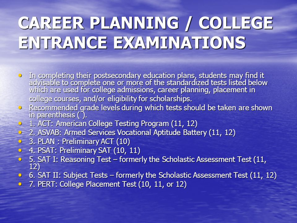CAREER PLANNING / COLLEGE ENTRANCE EXAMINATIONS In completing their postsecondary education plans, students may find it advisable to complete one or more of the standardized tests listed below which are used for college admissions, career planning, placement in In completing their postsecondary education plans, students may find it advisable to complete one or more of the standardized tests listed below which are used for college admissions, career planning, placement in college courses, and/or eligibility for scholarships.