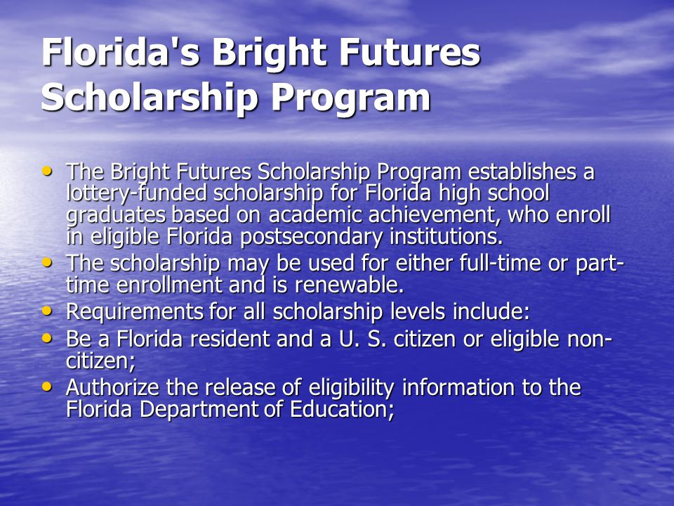 Florida's Bright Futures Scholarship Program The Bright Futures Scholarship Program establishes a lottery-funded scholarship for Florida high school g