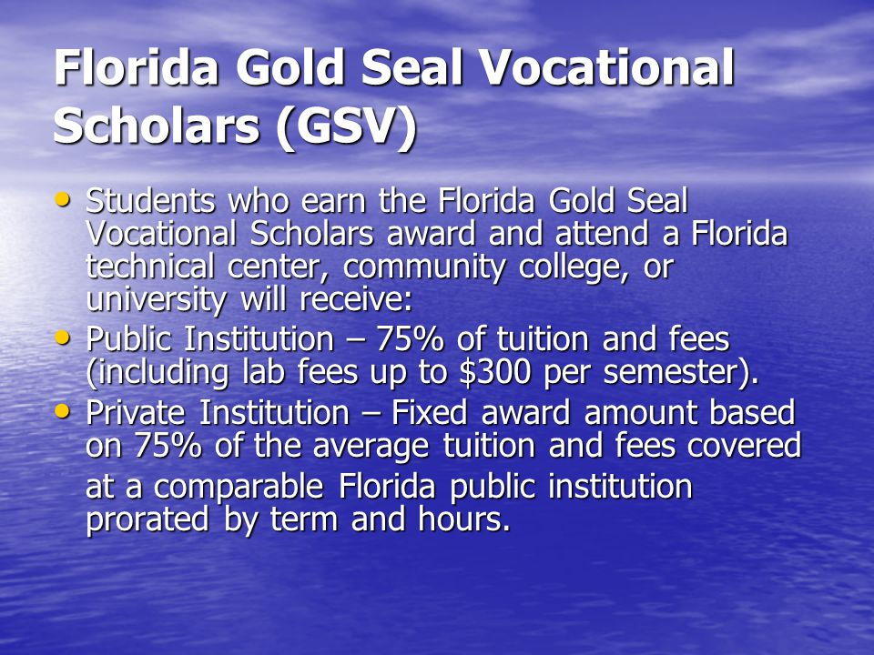 Florida Gold Seal Vocational Scholars (GSV) Students who earn the Florida Gold Seal Vocational Scholars award and attend a Florida technical center, community college, or university will receive: Students who earn the Florida Gold Seal Vocational Scholars award and attend a Florida technical center, community college, or university will receive: Public Institution – 75% of tuition and fees (including lab fees up to $300 per semester).