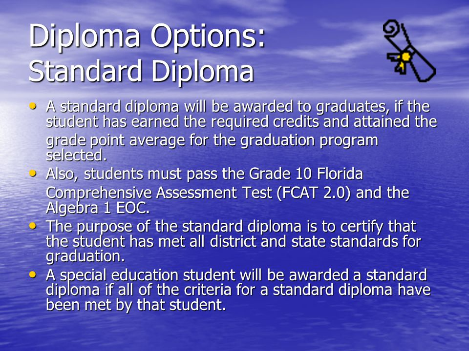 Diploma Options: Standard Diploma A standard diploma will be awarded to graduates, if the student has earned the required credits and attained the A standard diploma will be awarded to graduates, if the student has earned the required credits and attained the grade point average for the graduation program selected.