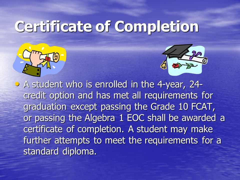 Certificate of Completion A student who is enrolled in the 4-year, 24- credit option and has met all requirements for graduation except passing the Gr