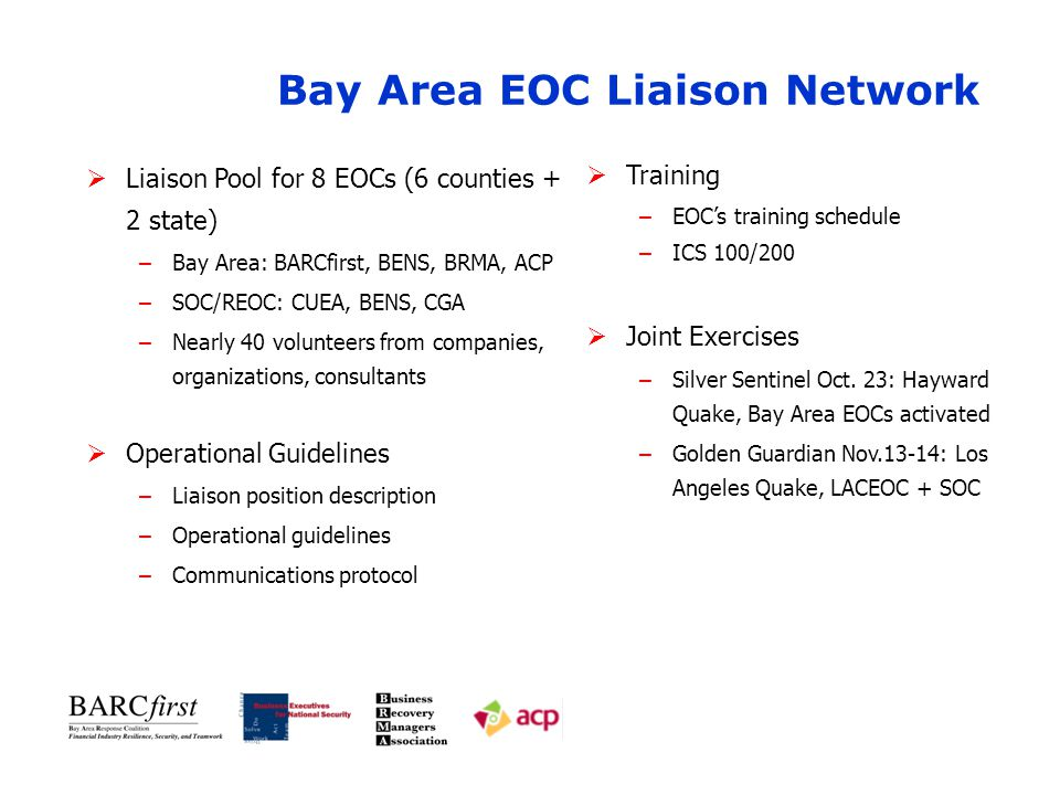 Bay Area EOC Liaison Network  Liaison Pool for 8 EOCs (6 counties + 2 state) –Bay Area: BARCfirst, BENS, BRMA, ACP –SOC/REOC: CUEA, BENS, CGA –Nearly 40 volunteers from companies, organizations, consultants  Operational Guidelines –Liaison position description –Operational guidelines –Communications protocol  Training –EOC's training schedule –ICS 100/200  Joint Exercises –Silver Sentinel Oct.