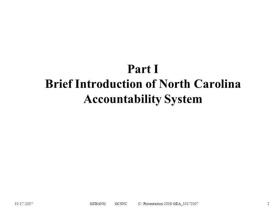10/17/2007GZHANG GCSNC C:\Presentation\2008\GEA_101720072 Part I Brief Introduction of North Carolina Accountability System