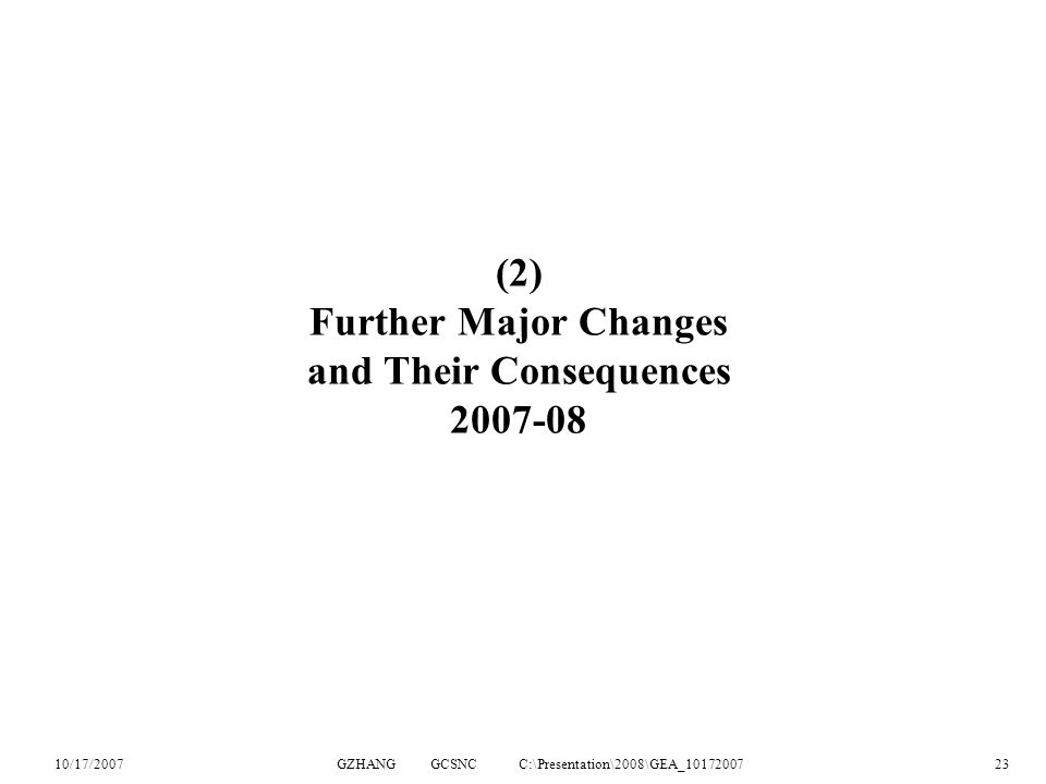 10/17/2007GZHANG GCSNC C:\Presentation\2008\GEA_1017200723 (2) Further Major Changes and Their Consequences 2007-08