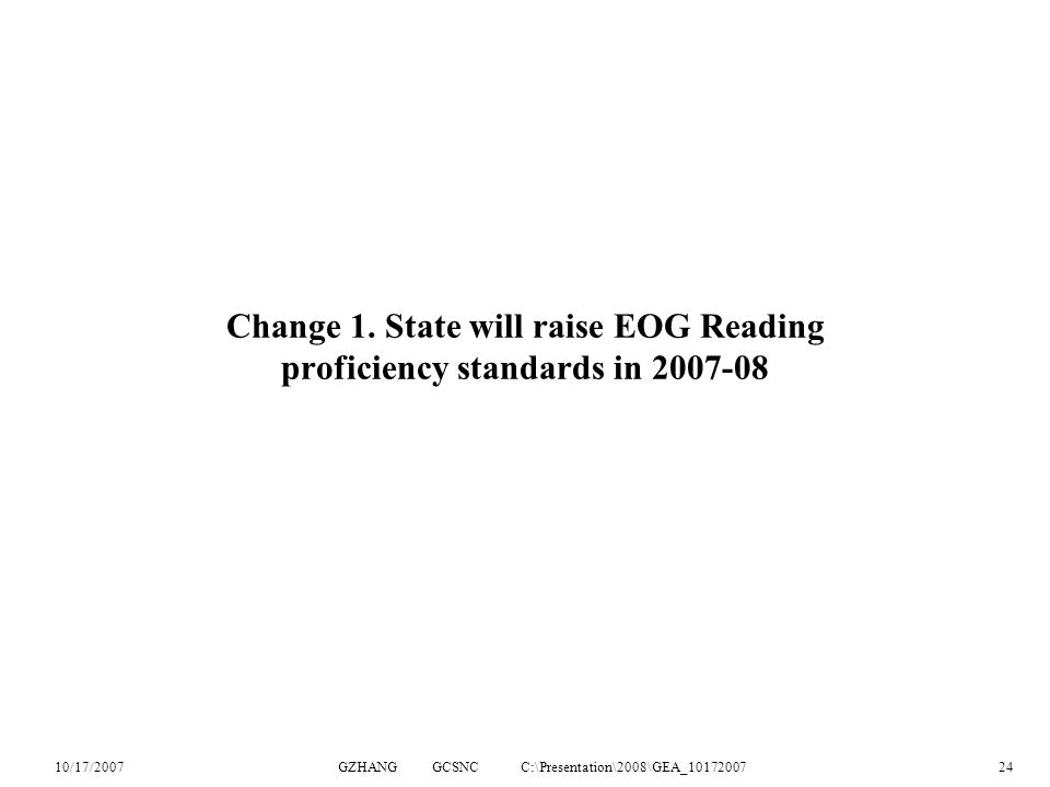 10/17/2007GZHANG GCSNC C:\Presentation\2008\GEA_1017200724 Change 1. State will raise EOG Reading proficiency standards in 2007-08
