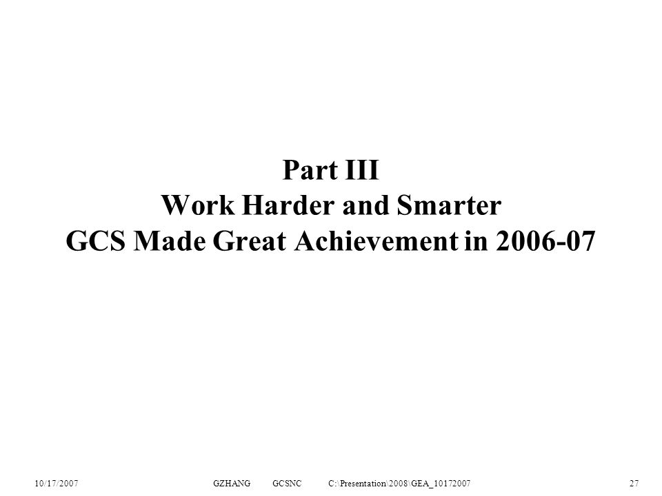 10/17/2007GZHANG GCSNC C:\Presentation\2008\GEA_1017200727 Part III Work Harder and Smarter GCS Made Great Achievement in 2006-07