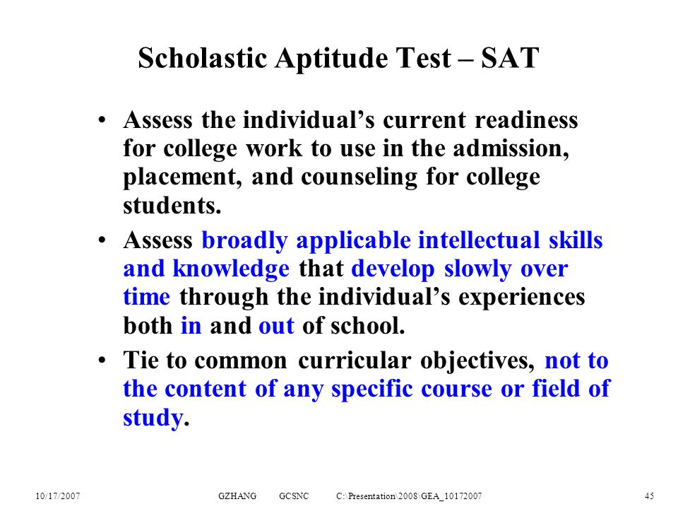 10/17/2007GZHANG GCSNC C:\Presentation\2008\GEA_1017200745 Scholastic Aptitude Test – SAT Assess the individual's current readiness for college work to use in the admission, placement, and counseling for college students.