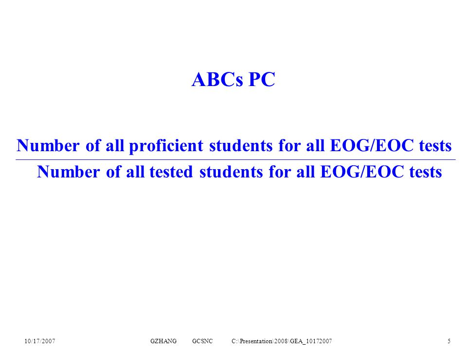 10/17/2007GZHANG GCSNC C:\Presentation\2008\GEA_101720075 ABCs PC Number of all proficient students for all EOG/EOC tests Number of all tested students for all EOG/EOC tests