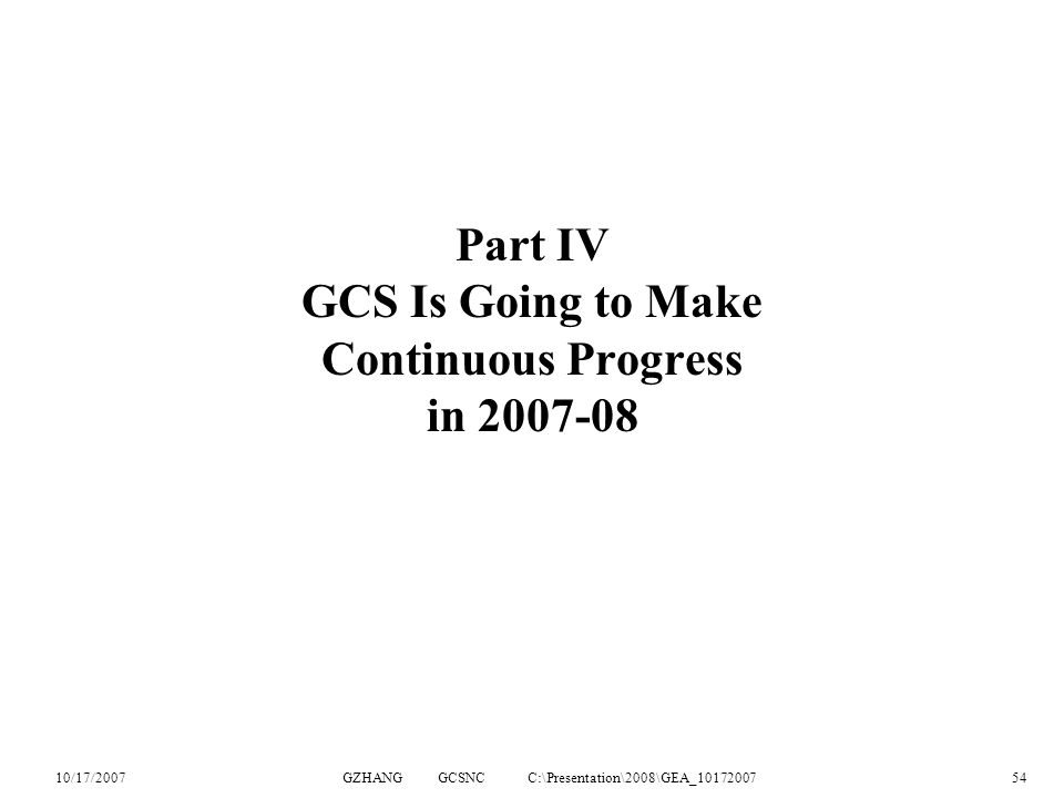 10/17/2007GZHANG GCSNC C:\Presentation\2008\GEA_1017200754 Part IV GCS Is Going to Make Continuous Progress in 2007-08