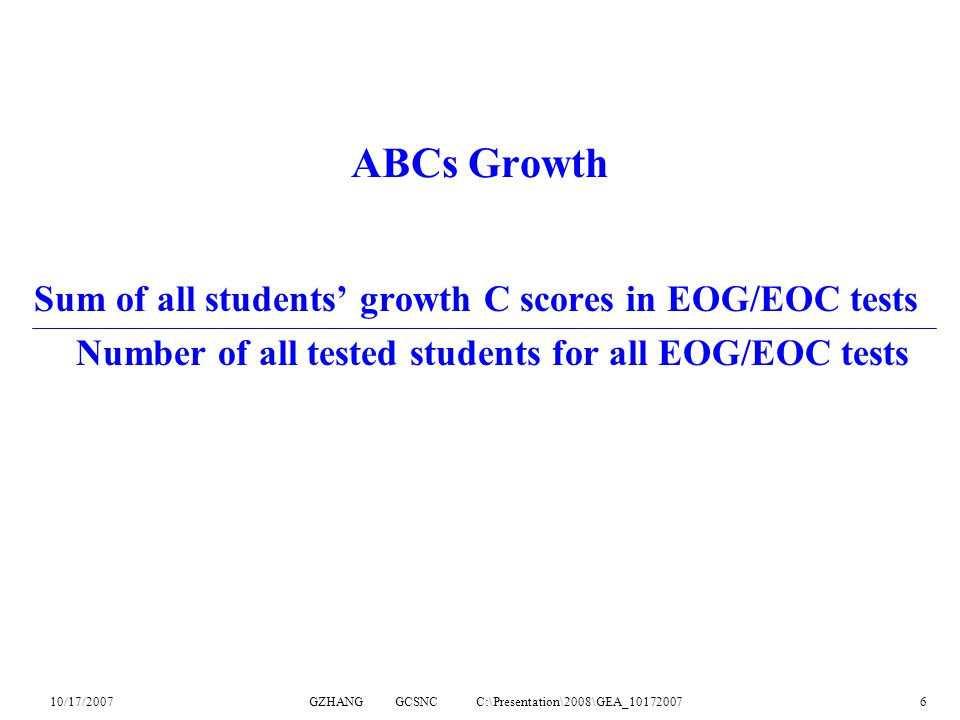10/17/2007GZHANG GCSNC C:\Presentation\2008\GEA_101720076 ABCs Growth Sum of all students' growth C scores in EOG/EOC tests Number of all tested students for all EOG/EOC tests