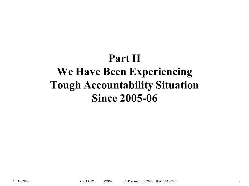 10/17/2007GZHANG GCSNC C:\Presentation\2008\GEA_101720077 Part II We Have Been Experiencing Tough Accountability Situation Since 2005-06