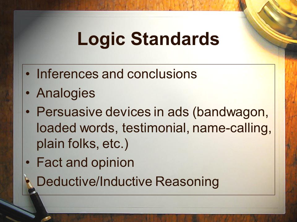 Logic Standards Inferences and conclusions Analogies Persuasive devices in ads (bandwagon, loaded words, testimonial, name-calling, plain folks, etc.) Fact and opinion Deductive/Inductive Reasoning