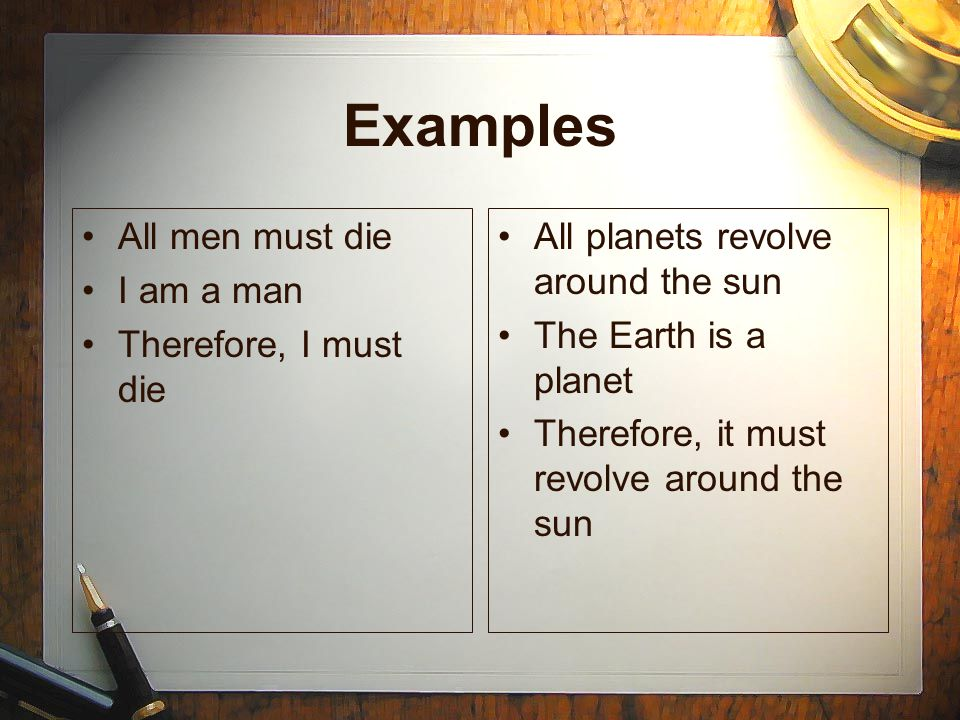 Examples All men must die I am a man Therefore, I must die All planets revolve around the sun The Earth is a planet Therefore, it must revolve around the sun All planets revolve around the sun The Earth is a planet Therefore, it must revolve around the sun