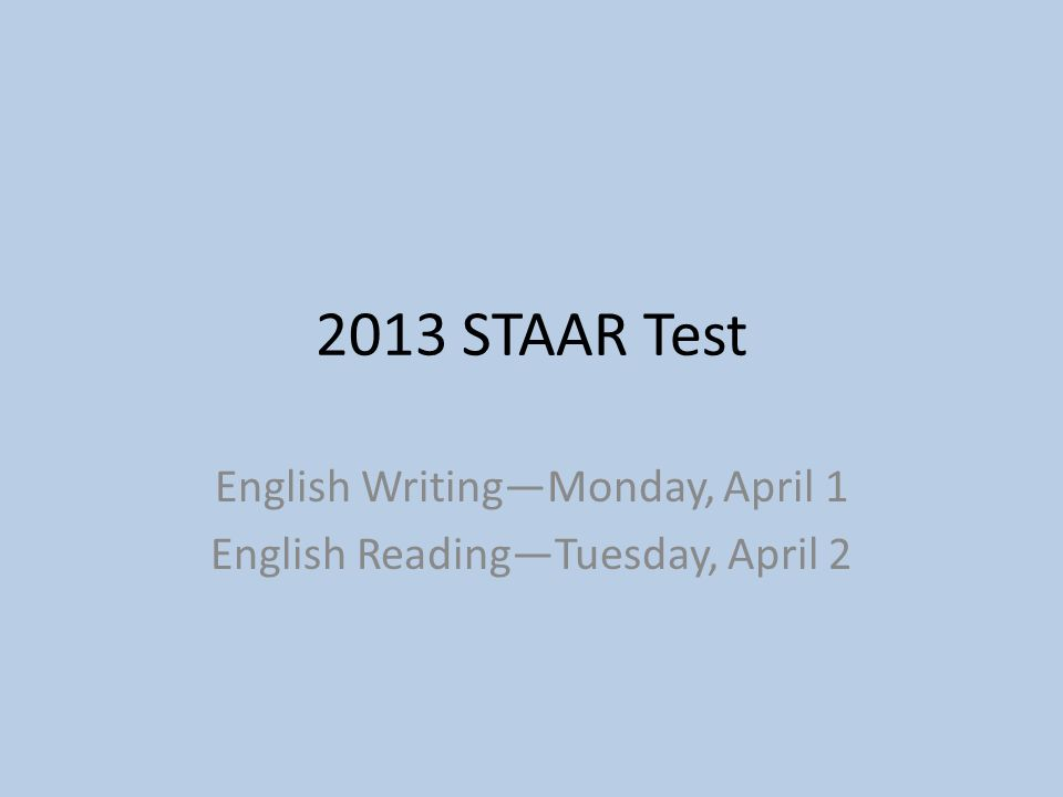 2013 STAAR Test English Writing—Monday, April 1 English Reading—Tuesday, April 2