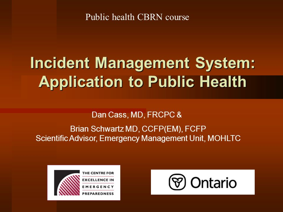 Incident Management System: Application to Public Health Dan Cass, MD, FRCPC & Public health CBRN course Brian Schwartz MD, CCFP(EM), FCFP Scientific Advisor, Emergency Management Unit, MOHLTC