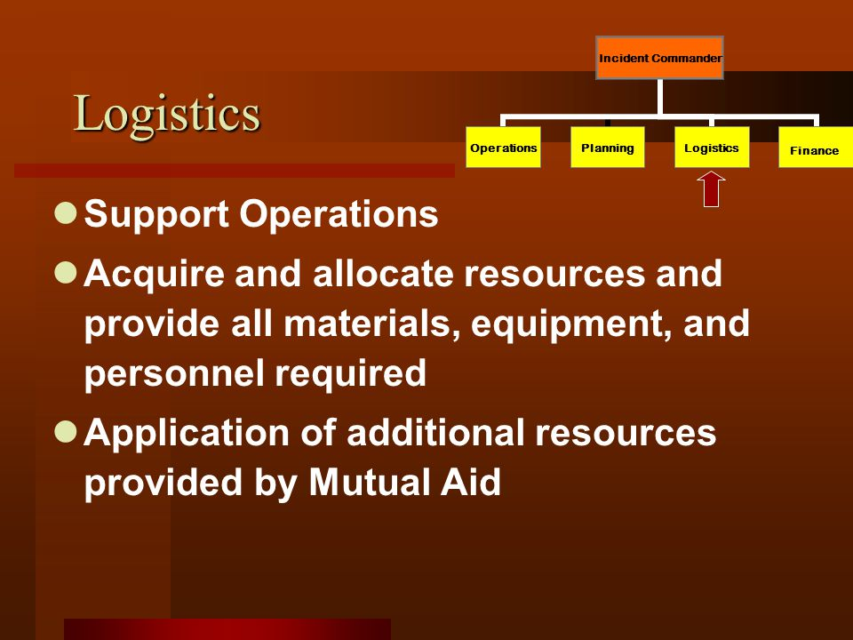 Logistics Support Operations Acquire and allocate resources and provide all materials, equipment, and personnel required Application of additional resources provided by Mutual Aid