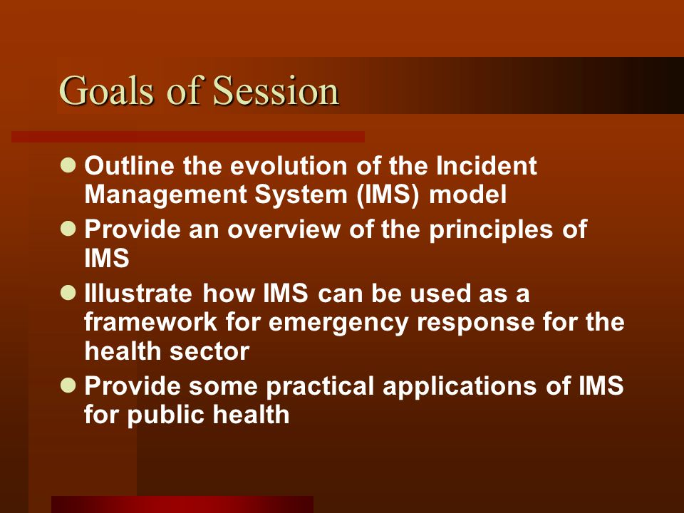 Goals of Session Outline the evolution of the Incident Management System (IMS) model Provide an overview of the principles of IMS Illustrate how IMS can be used as a framework for emergency response for the health sector Provide some practical applications of IMS for public health