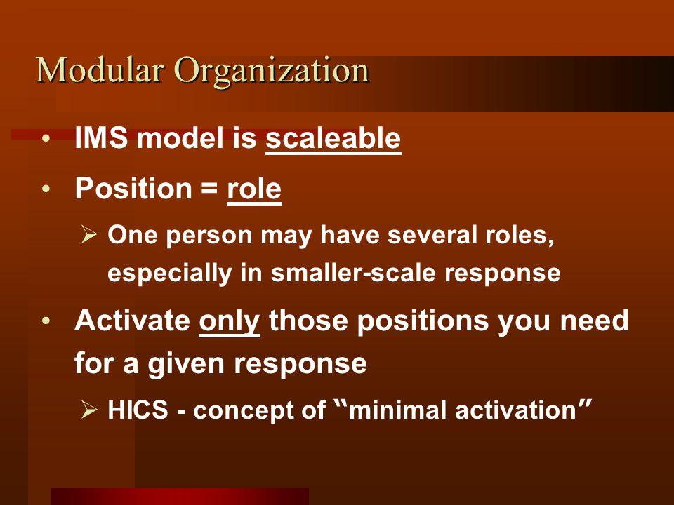 Modular Organization IMS model is scaleable Position = role  One person may have several roles, especially in smaller-scale response Activate only those positions you need for a given response  HICS - concept of minimal activation