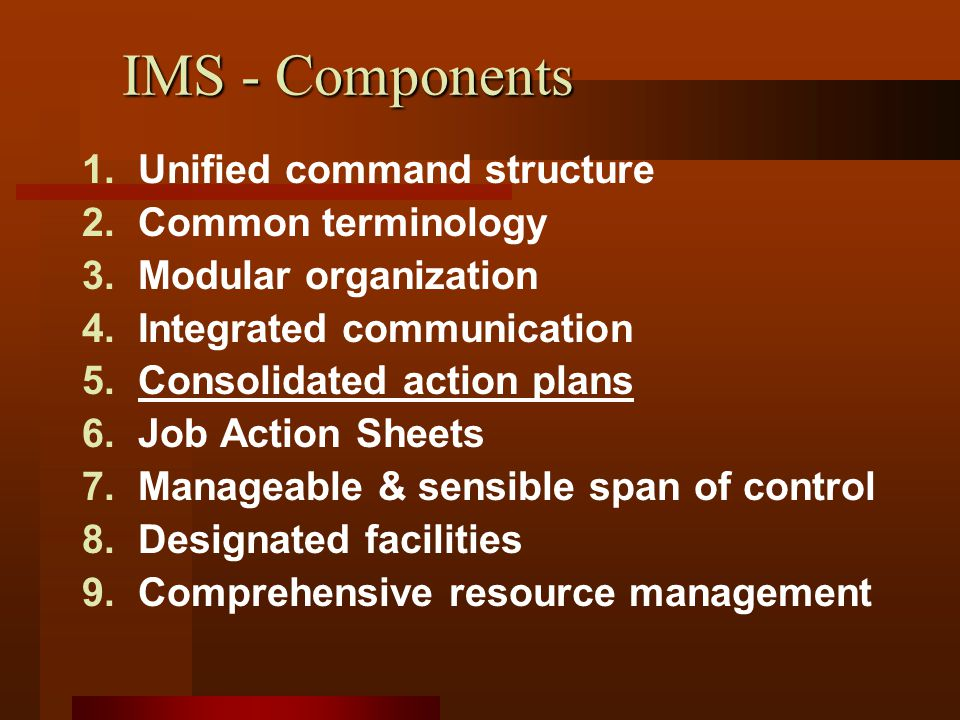 IMS - Components 1.Unified command structure 2.Common terminology 3.Modular organization 4.Integrated communication 5.Consolidated action plans 6.Job Action Sheets 7.Manageable & sensible span of control 8.Designated facilities 9.Comprehensive resource management