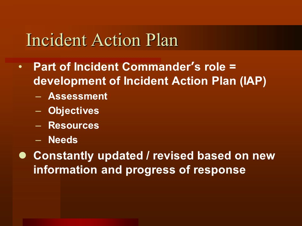 Incident Action Plan Part of Incident Commander ' s role = development of Incident Action Plan (IAP) –Assessment –Objectives –Resources –Needs Constantly updated / revised based on new information and progress of response