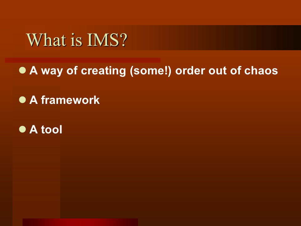 What is IMS A way of creating (some!) order out of chaos A framework A tool