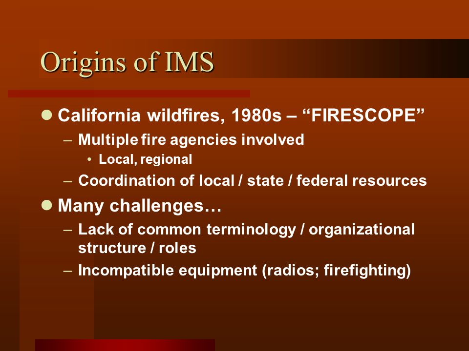 Origins of IMS California wildfires, 1980s – FIRESCOPE –Multiple fire agencies involved Local, regional –Coordination of local / state / federal resources Many challenges… –Lack of common terminology / organizational structure / roles –Incompatible equipment (radios; firefighting)