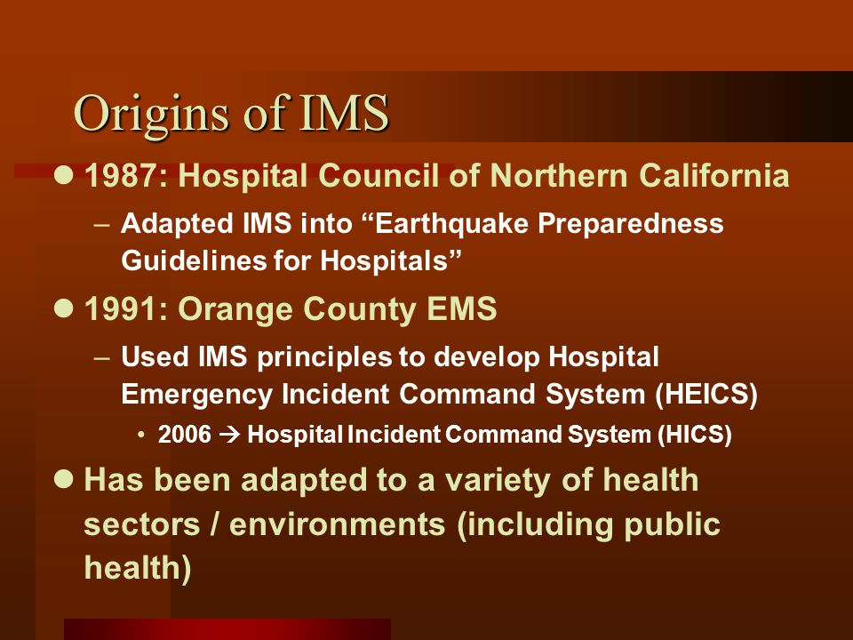 Origins of IMS 1987: Hospital Council of Northern California –Adapted IMS into Earthquake Preparedness Guidelines for Hospitals 1991: Orange County EMS –Used IMS principles to develop Hospital Emergency Incident Command System (HEICS) 2006  Hospital Incident Command System (HICS) Has been adapted to a variety of health sectors / environments (including public health)