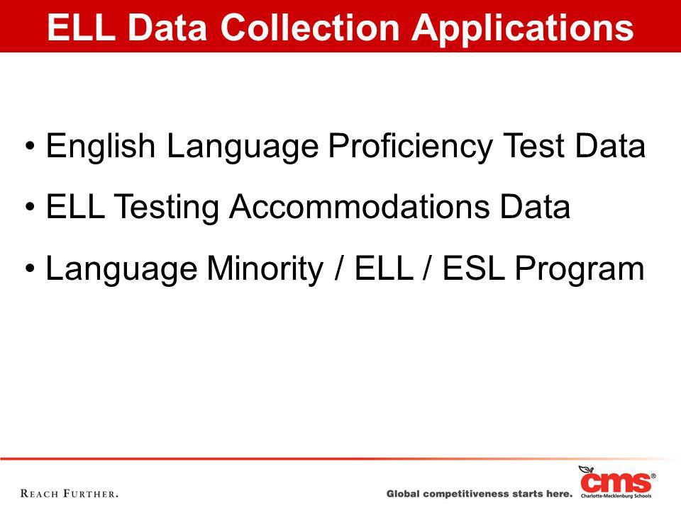 ELL Data Collection Applications English Language Proficiency Test Data ELL Testing Accommodations Data Language Minority / ELL / ESL Program