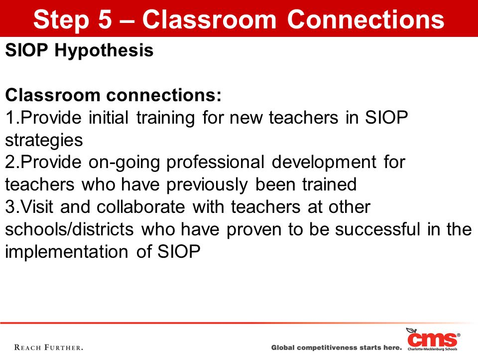 SIOP Hypothesis Classroom connections: 1.Provide initial training for new teachers in SIOP strategies 2.Provide on-going professional development for teachers who have previously been trained 3.Visit and collaborate with teachers at other schools/districts who have proven to be successful in the implementation of SIOP Step 5 – Classroom Connections