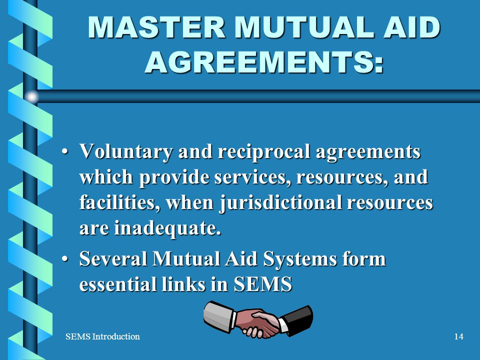 SEMS Introduction14 MASTER MUTUAL AID AGREEMENTS: Voluntary and reciprocal agreements which provide services, resources, and facilities, when jurisdictional resources are inadequate.Voluntary and reciprocal agreements which provide services, resources, and facilities, when jurisdictional resources are inadequate.