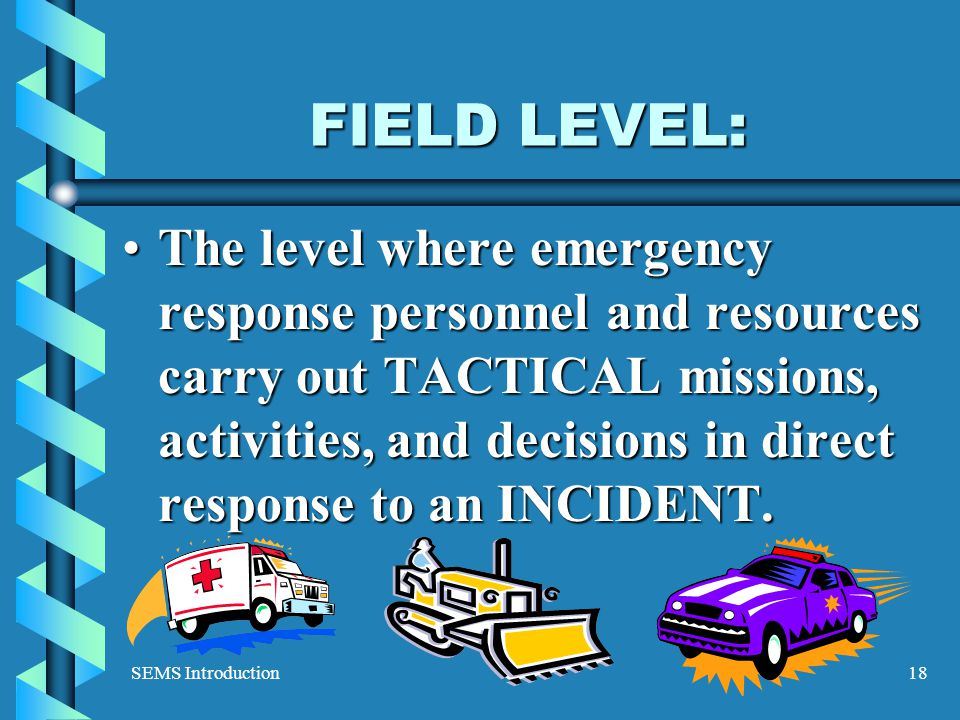 SEMS Introduction18 FIELD LEVEL: The level where emergency response personnel and resources carry out TACTICAL missions, activities, and decisions in direct response to an INCIDENT.The level where emergency response personnel and resources carry out TACTICAL missions, activities, and decisions in direct response to an INCIDENT.