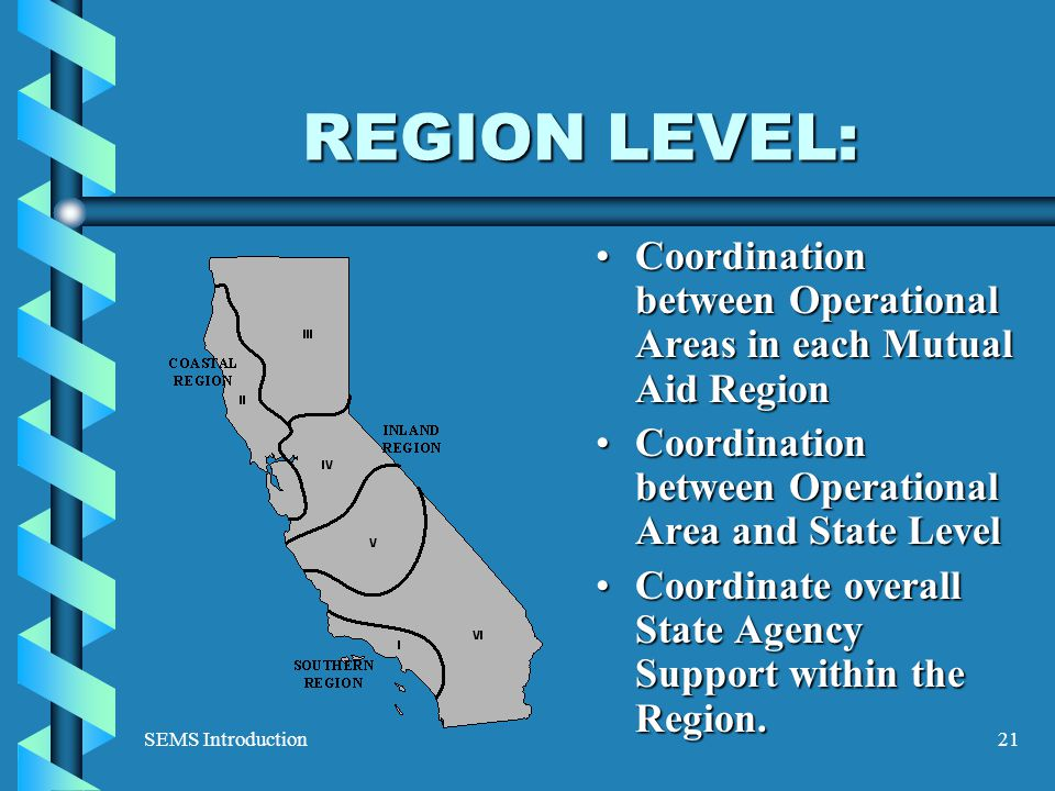 SEMS Introduction21 REGION LEVEL: Coordination between Operational Areas in each Mutual Aid Region Coordination between Operational Area and State Level Coordinate overall State Agency Support within the Region.