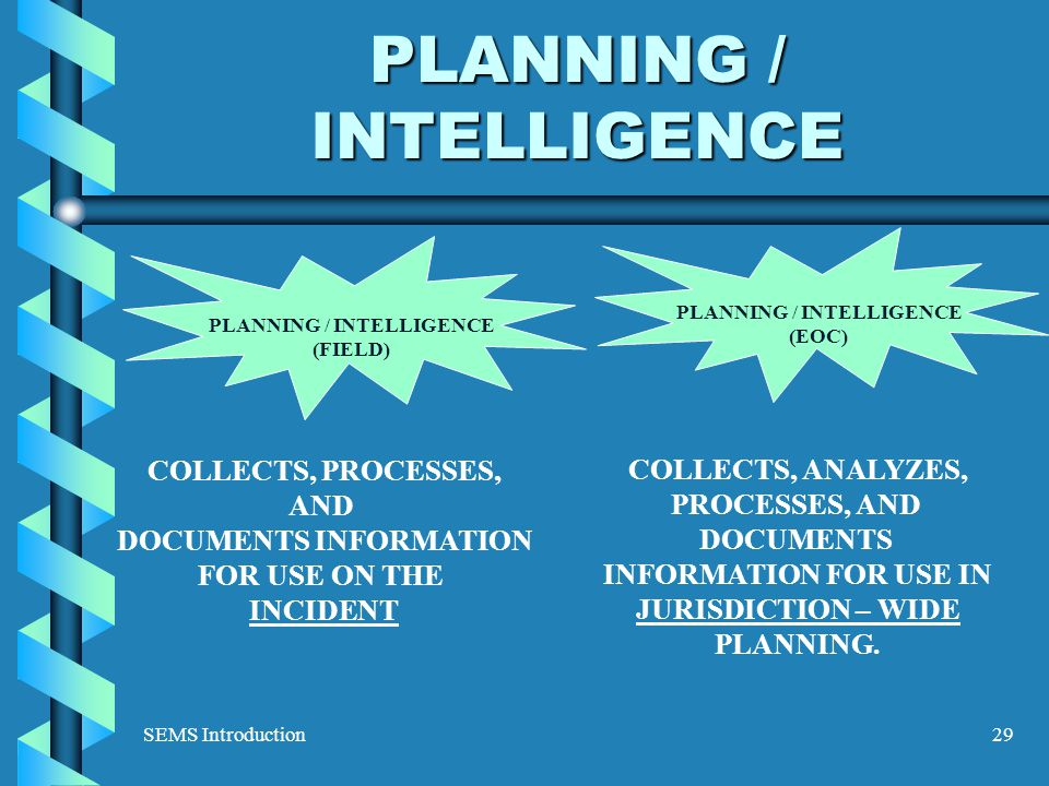 SEMS Introduction29 PLANNING / INTELLIGENCE COLLECTS, PROCESSES, AND DOCUMENTS INFORMATION FOR USE ON THE INCIDENT COLLECTS, ANALYZES, PROCESSES, AND DOCUMENTS INFORMATION FOR USE IN JURISDICTION – WIDE PLANNING.