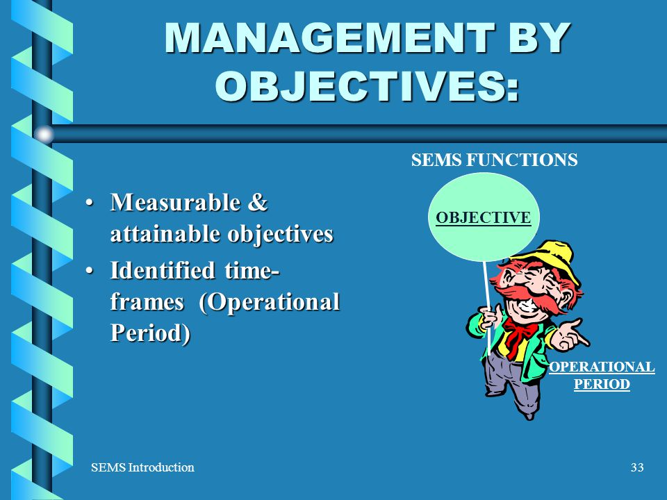 SEMS Introduction33 MANAGEMENT BY OBJECTIVES: Measurable & attainable objectivesMeasurable & attainable objectives Identified time- frames (Operational Period)Identified time- frames (Operational Period) SEMS FUNCTIONS OBJECTIVE OPERATIONAL PERIOD