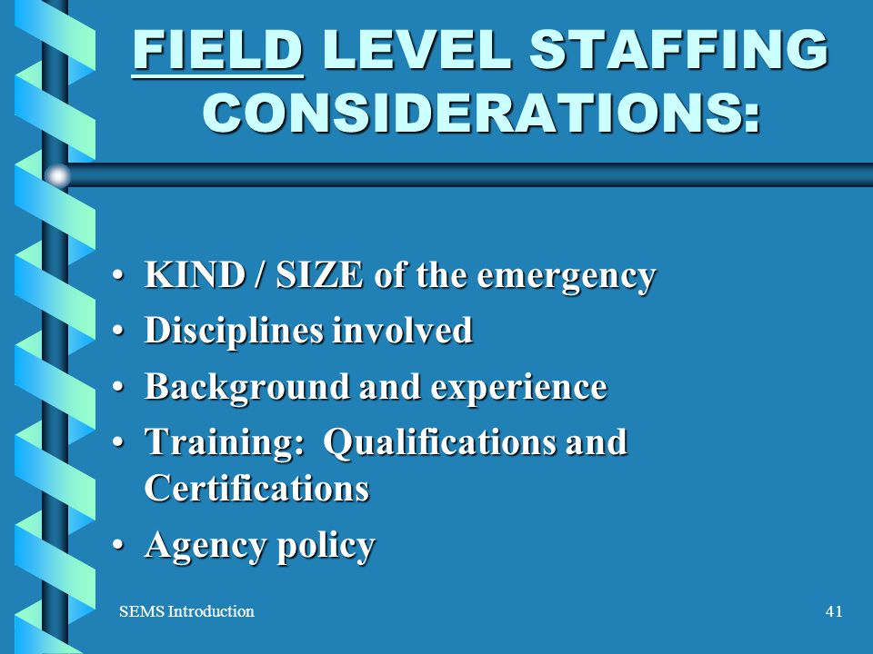 SEMS Introduction41 FIELD LEVEL STAFFING CONSIDERATIONS: KIND / SIZE of the emergencyKIND / SIZE of the emergency Disciplines involvedDisciplines involved Background and experienceBackground and experience Training: Qualifications and CertificationsTraining: Qualifications and Certifications Agency policyAgency policy