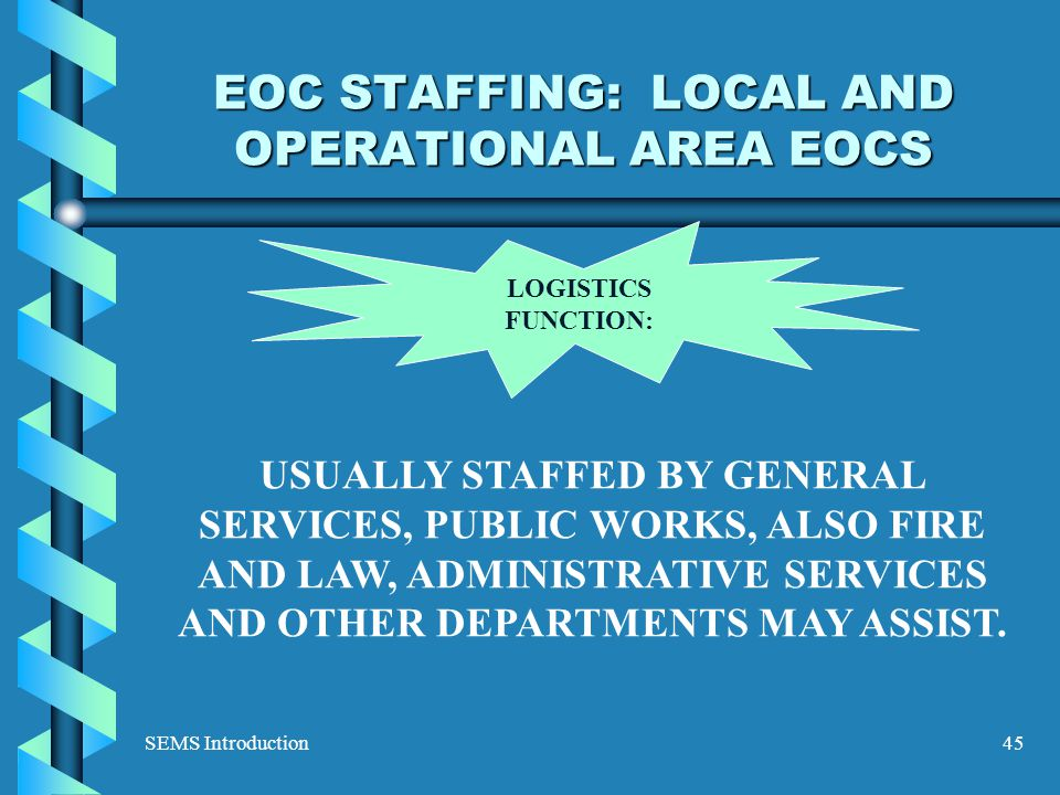 SEMS Introduction45 EOC STAFFING: LOCAL AND OPERATIONAL AREA EOCS LOGISTICS FUNCTION: USUALLY STAFFED BY GENERAL SERVICES, PUBLIC WORKS, ALSO FIRE AND LAW, ADMINISTRATIVE SERVICES AND OTHER DEPARTMENTS MAY ASSIST.