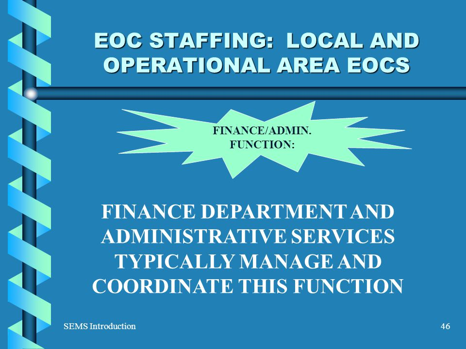 SEMS Introduction46 EOC STAFFING: LOCAL AND OPERATIONAL AREA EOCS FINANCE/ADMIN.