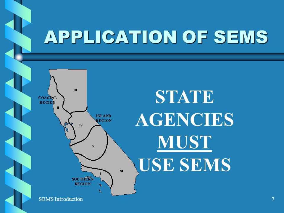 SEMS Introduction7 APPLICATION OF SEMS STATE AGENCIES MUST USE SEMS