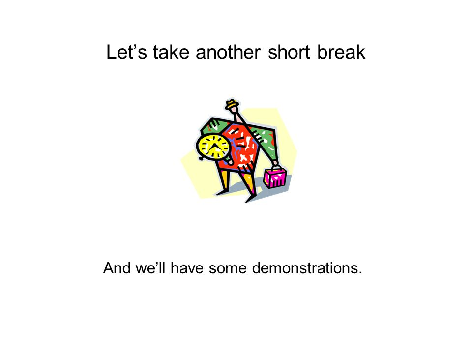 Let's take another short break And we'll have some demonstrations.