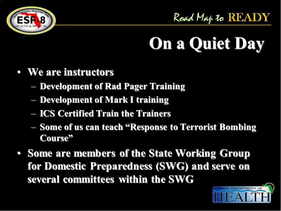 On a Quiet Day We are instructorsWe are instructors –Development of Rad Pager Training –Development of Mark I training –ICS Certified Train the Trainers –Some of us can teach Response to Terrorist Bombing Course Some are members of the State Working Group for Domestic Preparedness (SWG) and serve on several committees within the SWGSome are members of the State Working Group for Domestic Preparedness (SWG) and serve on several committees within the SWG