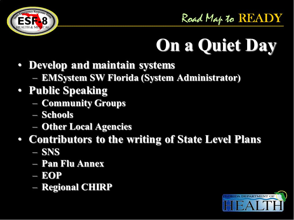 On a Quiet Day Develop and maintain systemsDevelop and maintain systems –EMSystem SW Florida (System Administrator) Public SpeakingPublic Speaking –Community Groups –Schools –Other Local Agencies Contributors to the writing of State Level PlansContributors to the writing of State Level Plans –SNS –Pan Flu Annex –EOP –Regional CHIRP