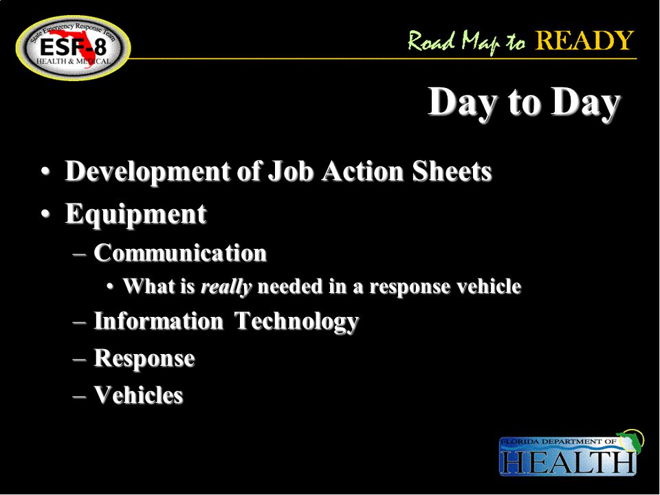 Day to Day Development of Job Action SheetsDevelopment of Job Action Sheets EquipmentEquipment –Communication What is really needed in a response vehicleWhat is really needed in a response vehicle –Information Technology –Response –Vehicles