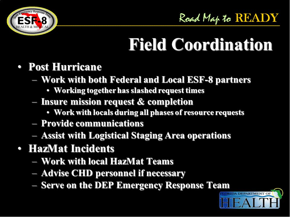 Field Coordination Post HurricanePost Hurricane –Work with both Federal and Local ESF-8 partners Working together has slashed request timesWorking together has slashed request times –Insure mission request & completion Work with locals during all phases of resource requestsWork with locals during all phases of resource requests –Provide communications –Assist with Logistical Staging Area operations HazMat IncidentsHazMat Incidents –Work with local HazMat Teams –Advise CHD personnel if necessary –Serve on the DEP Emergency Response Team