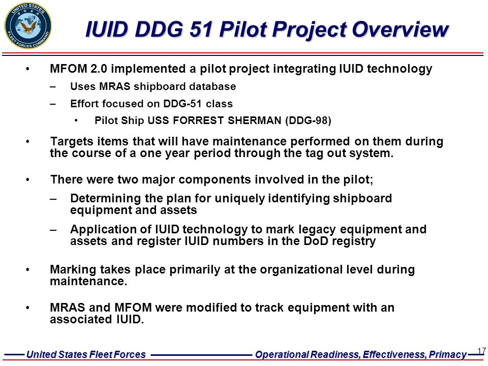 United States Fleet Forces Operational Readiness, Effectiveness, Primacy 17 IUID DDG 51 Pilot Project Overview MFOM 2.0 implemented a pilot project in