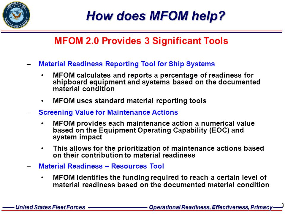United States Fleet Forces Operational Readiness, Effectiveness, Primacy 3 How does MFOM help? MFOM 2.0 Provides 3 Significant Tools –Material Readine