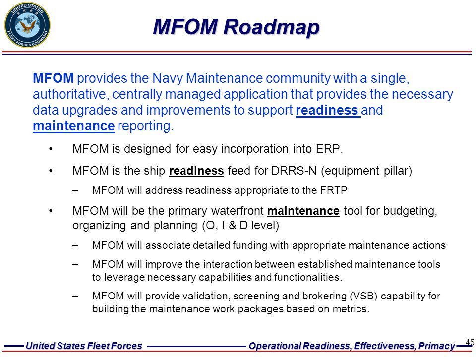 United States Fleet Forces Operational Readiness, Effectiveness, Primacy 45 MFOM Roadmap MFOM is designed for easy incorporation into ERP. MFOM is the